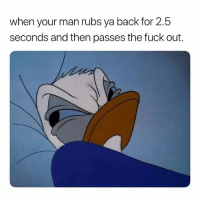 Fuck, Dank Memes, and Lmfao: when your man rubs ya back for 2.5  seconds and then passes the fuck out. Calm Down, Nicca Gotta Sleep. 🤷🏽♂️🤷🏽♂️ lmfao