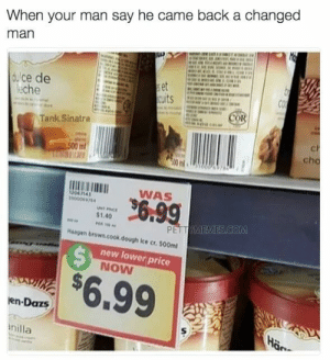When youre tricked into thinking you got a good deal: When your man say he came back a changed  man  lce e  eche  Co  Tank.Sinatra  cho  WAS  1.40  Haagen brown.cook  dough Ice cr. 500ml  new lower price  NOW  $6.99  en-Dazs  nilla When youre tricked into thinking you got a good deal