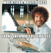 Happy, They, and Masterpiece: WHEN YOUR MASTERPIECE  TURNS  INTOADISASTERPIECE They're not disasters.. They are happy accidents!