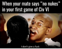 """(y) Games Rock My World: When your mate says """"no nukes""""  in your first game of Civ VI  I don't give a fuck (y) Games Rock My World"""
