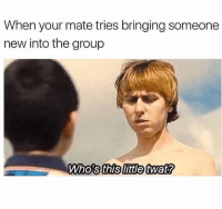 Memes, 🤖, and Group: When your mate tries bringing someone  new into the group  Who's this little twat? Ffs 😂