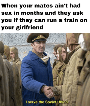 Run, Sex, and Train: When your mates ain't had  sex in months and they ask  you if they can run a train on  your girlfriend  I serve the Soviet Union can I film