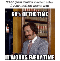 Memes, 🤖, and Teachers: When your maths teacher asks  if your method works well  60% OF THE TIME  IT WORKS EVERYTIME 60% of the time, it works every time 😂 @dankmemes.m9