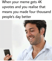 Meme, Good, and Hope: When your meme gets 4K  upvotes and you realise that  means you made four thousand  people's day better Hope youre having a good day