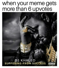 DJ Khaled, Meme, and Khaled: when your meme gets  more than 6 upvotes  DJ KHALED  SUFFERING FROM SUCCESS u  ADVISORY <p>Suffering from SUCCess</p>