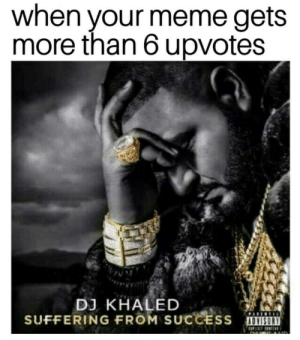 awesomesthesia:  Mom I'm famous.: when your meme gets  more than 6 upvotes  DJ KHALED  SUFFERING FROM SUCCESS OVISOR awesomesthesia:  Mom I'm famous.