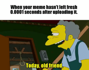 9gag, Fresh, and Meme: When your meme hasn't left fresh  0.0001seconds after uploading it  Today, old friend, Well, I guess I'll die - 9GAG