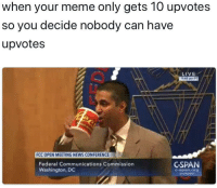 Meme, News, and Fuck: when your meme only gets 10 upvotes  so you decide nobody can have  upvotes  LIVE  948 am PT  FCC OPEN MEETING NEWS CONFERENCE  Federal Communications Commission  Washington, DC  CSPAN  C-span.org  @cspan <p>fuck ajit pai</p>