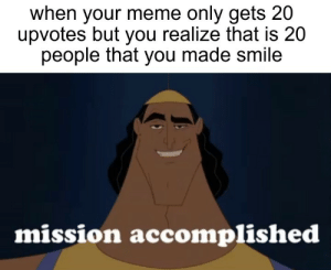 mission passed respect+: when your meme only gets 20  upvotes but you realize that is 20  people that you made smile  mission accomplished mission passed respect+