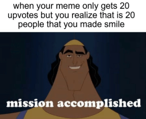 Especially wholesome memes: when your meme only gets 20  upvotes but you realize that is 20  people that you made smile  mission accomplished Especially wholesome memes