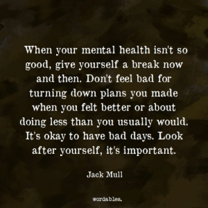 Look after yourself.💟: When your mental health isn't so  good, give yourself a break now  and then. Don't feel bad for  turning down plans you made  when you felt better or about  doing less than you usually would.  It's okay to have bad days. Look  after yourself, it's important.  Jack Mull  wordables. Look after yourself.💟