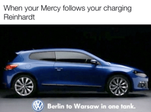 I am ze ultimate crushing machine: When your Mercy follows your charging  Reinhardt  Berlin to Warsaw in one tank. I am ze ultimate crushing machine