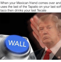 #WallUp: When your Mexican friend comes over and  uses the last of the Tapatio on your last soft  taco then drinks your last Tecate  WALL #WallUp