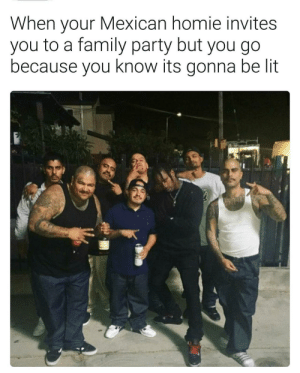 Family, Homie, and Lit: When your Mexican homie invites  you to a family party but you go  because you know its gonna be lit I aint gonna turn down a good time