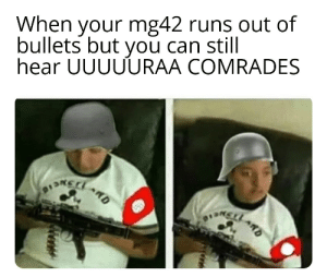 Lots of wermacht bois are goin to dislike: When your mg42 runs out of  bullets but you can still  hear UUUUURAA COMRADES  RD  D Lots of wermacht bois are goin to dislike