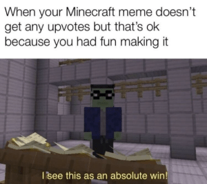 Meme, Minecraft, and Happy: When your Minecraft meme doesn't  get any upvotes but that's ok  because you had fun making it  I see this as an absolute win Happy 10th Anniversary