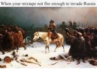 Formidable French Empire Memes: When your mixtape not fire enough to invade Russia Formidable French Empire Memes