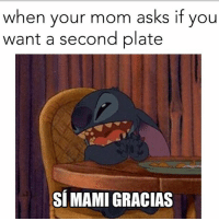 Memes, Mom, and Asks: when your mom asks if you  want a second plate  SÍMAMI GRACIAS 😂😂 MexicansProblemas @wearemitu