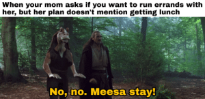 Making a meme from every line of the Prequels: Day 137: When your mom asks if you want to run errands with  her, but her plan doesn't mention getting lunch  No, no. Meesa stay! Making a meme from every line of the Prequels: Day 137