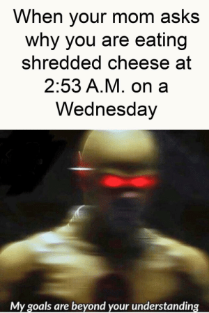 Goals, Saw, and Wednesday: When your mom asks  why you are eating  shredded cheese at  2:53 A.M. on a  Wednesday  My goals are beyond your understanding i saw this format on this subreddit and i made this
