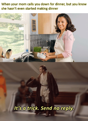 Trap, Game, and Mom: When your mom calls you down for dinner, but you know  she hasn't even started making dinner  GAME  3  It's a trick. Send no reply. I sense a trap