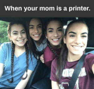 Memes, Today, and Mom: When your mom is a printer. 34 Of Today's Freshest Pics And Memes