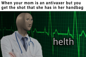 haha, yes.: When your mom is an antivaxer but you  get the shot that she has in her handbag  helth haha, yes.