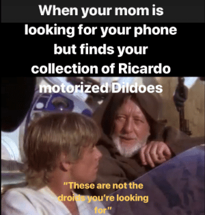 "Help me Obi Wan: When your mom is  looking for your phone  but finds your  collection of Ricardo  motorized Dildoes  These are not the  droids you're looking  for"" Help me Obi Wan"