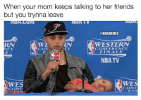 Nba, Mda, and Utv: When your mom keeps talking to her friends  but you trynna leave  MDA  UTV  @NBAMEMES  WESTERN  WE  RN  CONFERENCE  NCE  FINALS  NBA TV  WES  WES  CONF  CONFI Riley Curry is me every time.