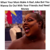 Funny, Make A, and Making A: When Your Mom Make A Bad Joke But You  Wanna Go Out With Your Friends And Need  Money Lmao give me money