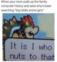 "It is i: When your mom pulls up the family  computer history and asks who's been  searching ""big tiddie anime girls""  It is I who  nuts to that It is i"