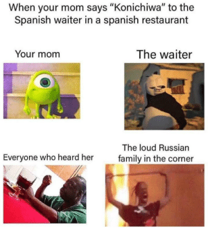 "me_irl: When your mom says ""Konichiwa"" to the  Spanish waiter in a spanish restaurant  The waiter  Your mom  The loud Russian  Everyone who heard her  family in the corner me_irl"