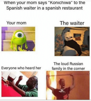 "Meirl: When your mom says ""Konichiwa"" to the  Spanish waiter in a spanish restaurant  The waiter  Your mom  The loud Russian  Everyone who heard her  family in the corner Meirl"