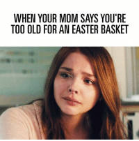 Old: WHEN YOUR MOM SAYS YOU'RE  TOO OLD FOR AN EASTER BASKET