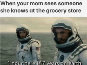 She Knows, Earth, and Mom: When your mom sees someone  she knows at the grocery store  1 hour here is 7 vears on earth