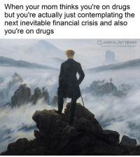 contemplating: When your mom thinks you're on drugs  but you're actually just contemplating the  next inevitable financial crisis and also  you're on drugs  CLASSICAL ART MEMES
