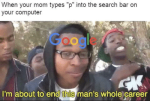 """It do be like that: When your mom types """"p"""" into the search bar orn  your computer  Google  I'm about to end this man's whole career It do be like that"""