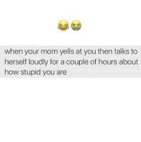 Mom, Hood, and How: when your mom yells at you then talks to  herself loudly for a couple of hours about  how stupid you are Who raised me tho?