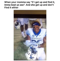 "Ass, Funny, and Lmao: When your momma say ""if i get up and find it,  Imma beat yo ass"". And she get up and don't  Find it either  KENTUCKY Lmao you always gotta double check before she start looking for it 😂 👉🏽(via: 1ShawnT-twitter)"