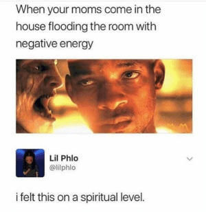 Energy, Memes, and Moms: When your moms come in the  house flooding the room with  negative energy  Lil Phlo  @lilphlo  i felt this on a spiritual level.