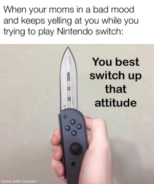 GEt mE a JUiCeBoX....: When your moms in a bad mood  and keeps yelling at you while you  trying to play Nintendo switch:  You best  switch up  that  attitude  made with mematic GEt mE a JUiCeBoX....