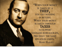 Memes, Taken, and Taxes: WHEN YOUR MONEY  IS TAKEN BY A  THIEF,  YOU GET NOTHING  IN RETURN  WHEN YOUR MONEY  IS TAKEN THROUGH  TAXES  TO SUPPORT  NEEDLESS BUREAUCRATS  PRECISELY THE SAME  SITUATION EXISTS.  HENRY HAZLITT  MISESINSTITUTE