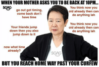 HAHAHA what other Asian Mum dialogues you guys know?: WHEN YOUR MOTHER ASKS YOU TO BE BACK AT 10PM...  SCAG  go out got timing,  come back don't  have time  You think now you  old already then can  do anything lah  ︶  Your friends jump  down then you also  jump down is it  You think now you  old already then can  do anything lah  now what time  already?  SGAG  BUT YOU REACH HOME WAY PAST YOUR CURFEW HAHAHA what other Asian Mum dialogues you guys know?