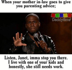 When your mother in-law goes to give  you parenting advice;  Daddytime  Listen, Janet, imma stop you there  I live with one of vour kids and  honestly, she still needs work.