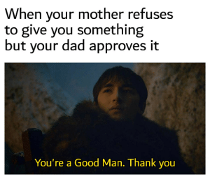 Dad, Reddit, and Thank You: When your mother refuses  to give you something  but your dad approves it  You're a Good Man. Thank you Thank you, Dad