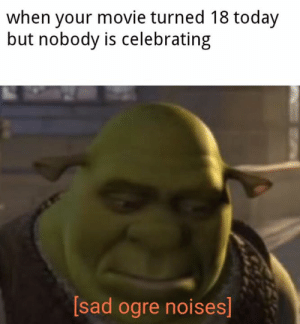 ogre: when your movie turned 18 today  but nobody is celebrating  [sad ogre noises]