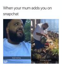 Snapchat, Good Morning, and Good: When your mum adds you on  snapchat  Good morning  Watering my plants  SP Nothing to see here 😂
