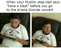 "Ariana Grande, Dad, and Muslim: When your Muslim step-dad says  have a blast"" before you go  to the Ariana Grande concert <p>Shits bomb yo</p>"