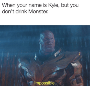 Monster, What Is, and Dank Memes: When your name is Kyle, but you  don't drink Monster.  Impossible. What is this madness?!