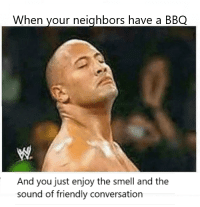 Smell, Neighbors, and Friendship: When your neighbors have a BBQ  And you just enjoy the smell and the  sound of friendly conversation The sound of friendship